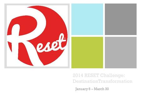+ 2014 RESET Challenge: DestinationTransformation January 6 – March 30.