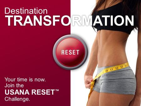 Your time is now. Join the USANA RESET ™ Challenge. Destination TRANSFORMATION.