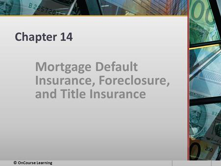 Chapter 14 Mortgage Default Insurance, Foreclosure, and Title Insurance © OnCourse Learning.