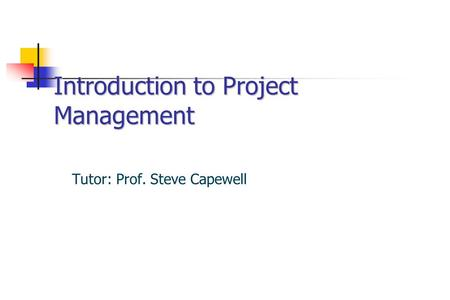 Introduction to Project Management Tutor: Prof. Steve Capewell.