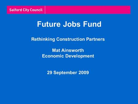 Future Jobs Fund Rethinking Construction Partners Mat Ainsworth Economic Development 29 September 2009.