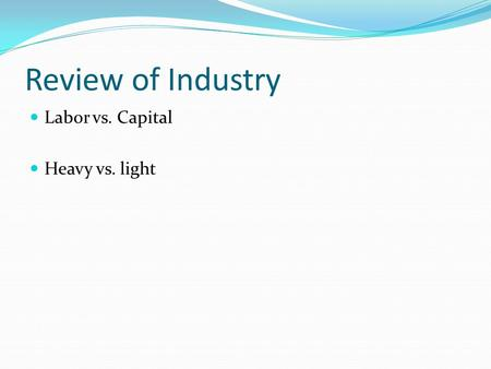 Review of Industry Labor vs. Capital Heavy vs. light.