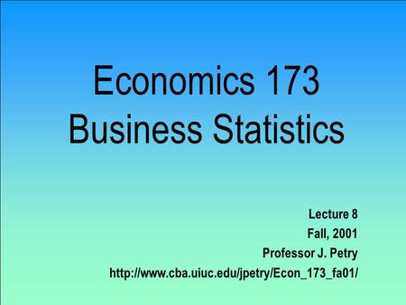 Economics 173 Business Statistics Lecture 8 Fall, 2001 Professor J. Petry