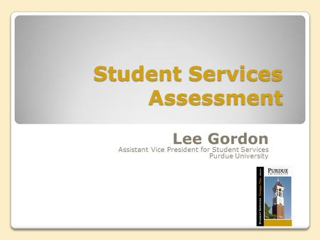 Student Services Assessment Lee Gordon Assistant Vice President for Student Services Purdue University.
