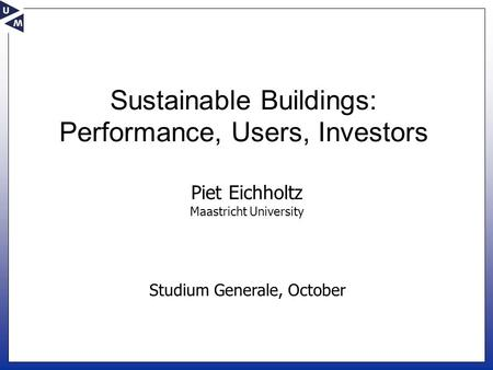 Studium Generale, October Piet Eichholtz Maastricht University Sustainable Buildings: Performance, Users, Investors.
