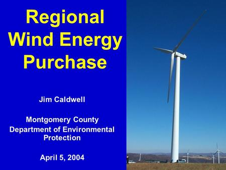 1 Regional Wind Energy Purchase Jim Caldwell Montgomery County Department of Environmental Protection April 5, 2004.
