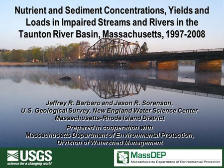 Nutrient and Sediment Concentrations, Yields and Loads in Impaired Streams and Rivers in the Taunton River Basin, Massachusetts, 1997-2008 Jeffrey R. Barbaro.