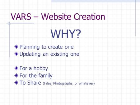 VARS – Website Creation Planning to create one Updating an existing one For a hobby For the family To Share (Files, Photographs, or whatever) WHY?