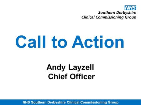NHS Southern Derbyshire Clinical Commissioning Group Call to Action Andy Layzell Chief Officer.