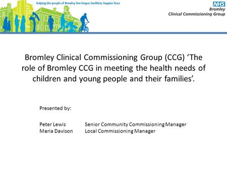 Bromley Clinical Commissioning Group (CCG) 'The role of Bromley CCG in meeting the health needs of children and young people and their families'. Presented.