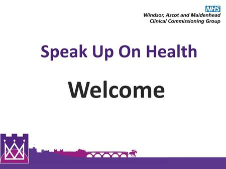 Speak Up On Health Welcome. 1 Windsor, Ascot and Maidenhead Clinical Commissioning Group 1 Review of the Year 2013/14 Annual Report for Windsor, Ascot.