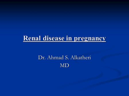 Renal disease in pregnancy Dr. Ahmad S. Alkatheri MD.