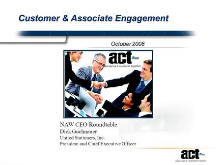 Customer & Associate Engagement October 2008 NAW CEO Roundtable Dick Gochnauer United Stationers, Inc. President and Chief Executive Officer.