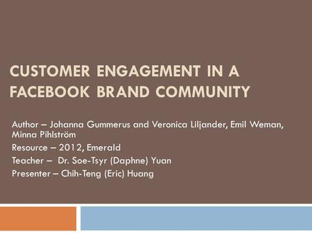 CUSTOMER ENGAGEMENT IN A FACEBOOK BRAND COMMUNITY Author – Johanna Gummerus and Veronica Liljander, Emil Weman, Minna Pihlström Resource – 2012, Emerald.