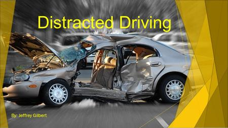 Distracted Driving By: Jeffrey Gilbert. What is Distracted Driving? Definition Types Overconfidence Perception/Stereotyping.