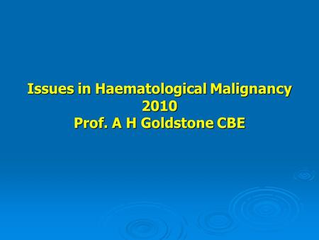 Issues in Haematological Malignancy 2010 Prof. A H Goldstone CBE.
