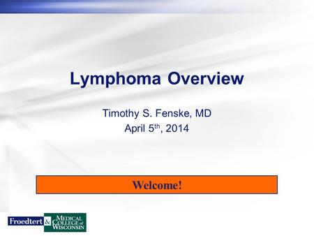 Lymphoma Overview Timothy S. Fenske, MD April 5 th, 2014 Welcome!