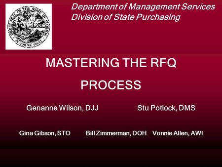 MASTERING THE RFQ PROCESS Genanne Wilson, DJJStu Potlock, DMS Gina Gibson, STOBill Zimmerman, DOHVonnie Allen, AWI Department of Management Services Division.