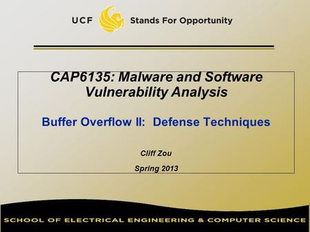 CAP6135: Malware and Software Vulnerability Analysis Buffer Overflow II: Defense Techniques Cliff Zou Spring 2013.
