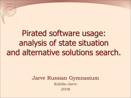 Pirated software usage: analysis of state situation and alternative solutions search. Jarve Russian Gymnasium Kohtla-Jarve 2008.