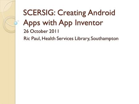 SCERSIG: Creating Android Apps with App Inventor 26 October 2011 Ric Paul, Health Services Library, Southampton.