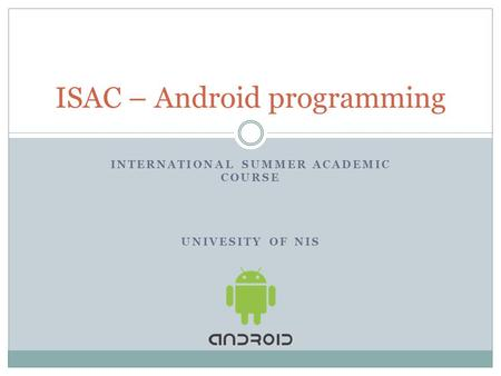 INTERNATIONAL SUMMER ACADEMIC COURSE UNIVESITY OF NIS ISAC – Android programming.