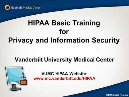 HIPAA Basic Training for Privacy and Information Security Vanderbilt University Medical Center VUMC HIPAA Website: www.mc.vanderbilt.edu/HIPAA HIPAA Basic.