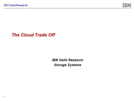 IBM Haifa Research 1 The Cloud Trade Off IBM Haifa Research Storage Systems.