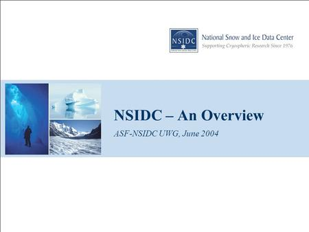 NSIDC – An Overview ASF-NSIDC UWG, June 2004. ASF-NSIDC User Working Group Meeting, June 2004 2 CIRES/NSIDC Started as WDC – Glaciology, 1976 NSIDC designated.