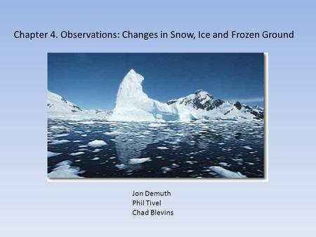 Chapter 4. Observations: Changes in Snow, Ice and Frozen Ground Jon Demuth Phil Tivel Chad Blevins.