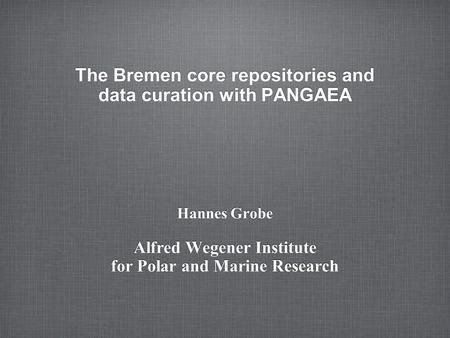 The Bremen core repositories and data curation with PANGAEA Hannes Grobe Alfred Wegener Institute for Polar and Marine Research.