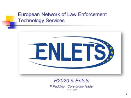 1 European Network of Law Enforcement Technology Services H2020 & Enlets P.Padding, Core group leader 17 -01- 2014.