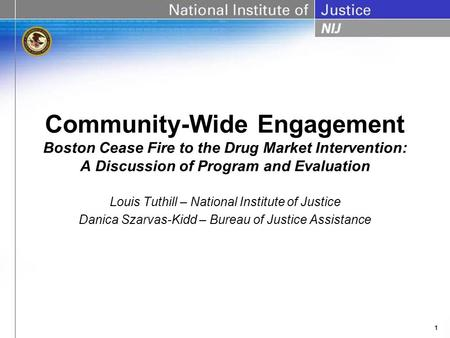 1 Community-Wide Engagement Boston Cease Fire to the Drug Market Intervention: A Discussion of Program and Evaluation Louis Tuthill – National Institute.