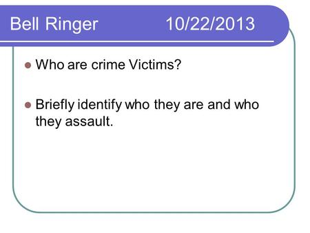 Bell Ringer10/22/2013 Who are crime Victims? Briefly identify who they are and who they assault.