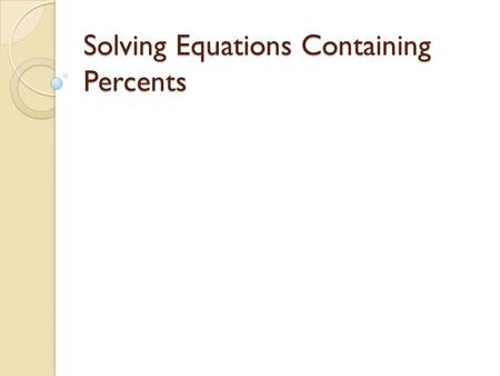 Solving Equations Containing Percents. Percent Proportion Method Part = % Whole 100 Example: What is 25% of 20? x = 25 You are trying to 20 100 find a.