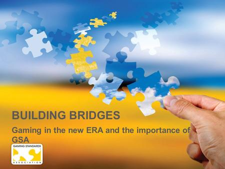 BUILDING BRIDGES Gaming in the new ERA and the importance of GSA.