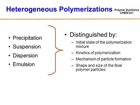 Polymer Synthesis CHEM 421 Heterogeneous Polymerizations Precipitation Suspension Dispersion Emulsion Distinguished by: – –Initial state of the polymerization.