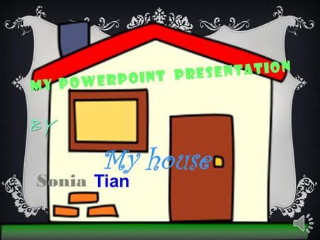 MY POWERPOINT PRESENTATION My house BY BY Sonia Tian.