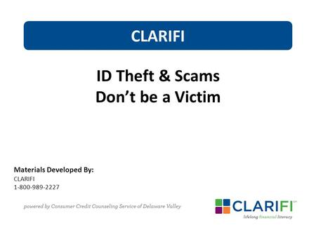 Materials Developed By: CLARIFI 1-800-989-2227 CLARIFI ID Theft & Scams Don't be a Victim.