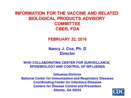 INFORMATION FOR THE VACCINE AND RELATED BIOLOGICAL PRODUCTS ADVISORY COMMITTEE CBER, FDA FEBRUARY 22, 2010 Nancy J. Cox, Ph. D Director WHO COLLABORATING.