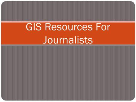 GIS Resources For Journalists. Outline What is GIS? Why use GIS? How are journalists using GIS? Data driven journalism What do you need to make and share.