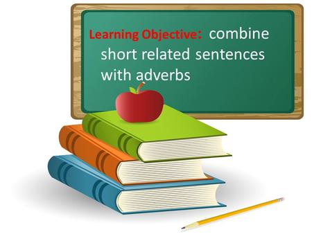 Learning Objective : combine short related sentences with adverbs.