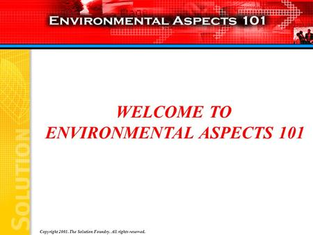 Copyright 2001. The Solution Foundry. All rights reserved. WELCOME TO ENVIRONMENTAL ASPECTS 101.