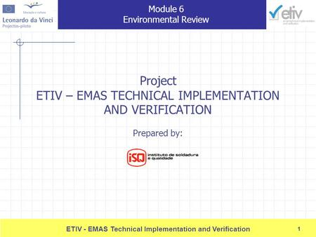 1 ETIV - EMAS Technical Implementation and Verification 1 Project ETIV – EMAS TECHNICAL IMPLEMENTATION AND VERIFICATION Prepared by: Module 6 <strong>Environmental</strong>.