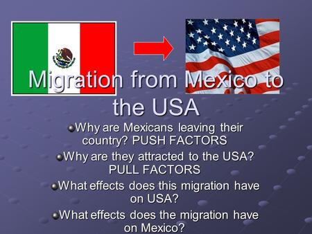 Migration from Mexico to the USA Why are Mexicans leaving their country? PUSH FACTORS Why are they attracted to the USA? PULL FACTORS What effects does.