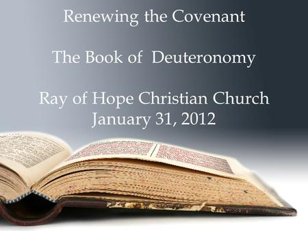 Renewing the Covenant The Book of Deuteronomy Ray of Hope Christian Church January 31, 2012.