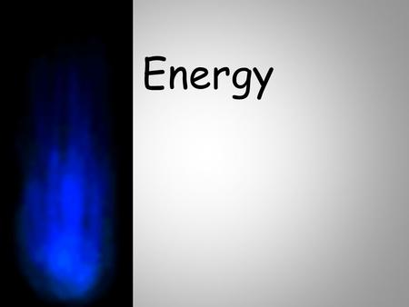 Energy. What is energy? Not matter, because it has no mass and does not occupy space Ability to do work (work = moving an object a distance by a force)