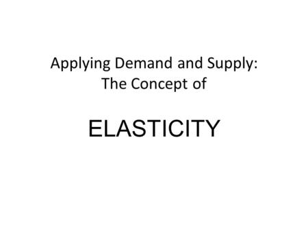 Applying Demand and Supply: The Concept of ELASTICITY.
