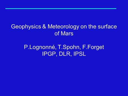 Geophysics & Meteorology on the surface of Mars P.Lognonné, T.Spohn, F.Forget IPGP, DLR, IPSL.