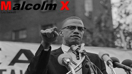 M X Malcolm X Lily Sackett. May 19, 1925 Born Malcolm Little Lived in Omaha, Nebraska First son of Earl and Louise Little 1931 His family was harassed.